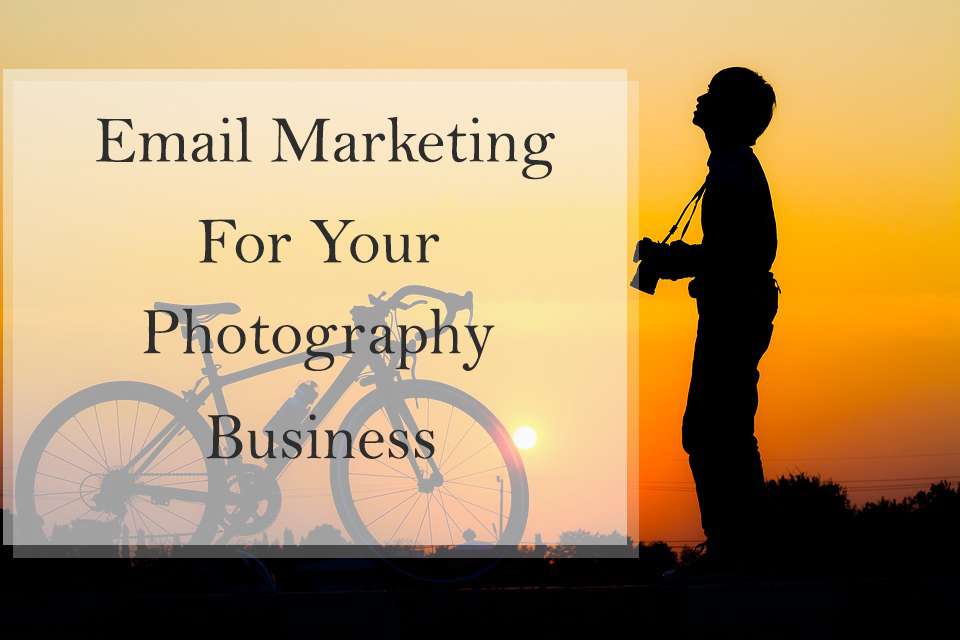 Why You Need An Email Marketing Campaign For Your Photography Business